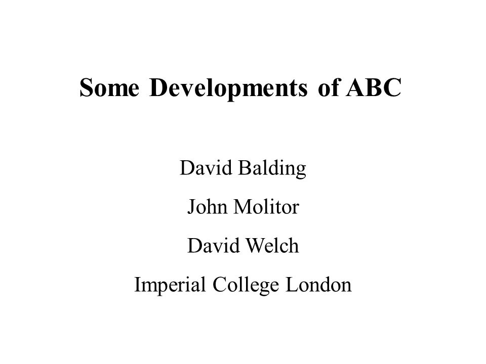 Some Developments of ABC David Balding John Molitor David Welch Imperial College London
