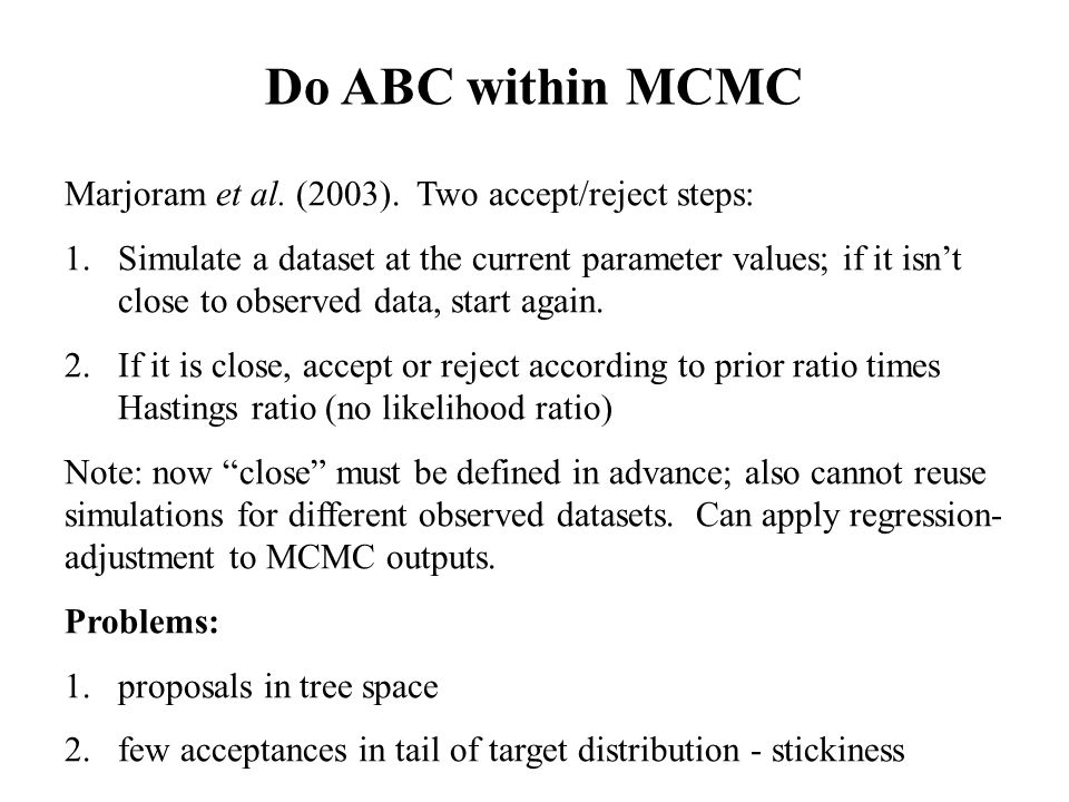 Do ABC within MCMC Marjoram et al. (2003). Two accept/reject steps: 1.Simulate a dataset at the current parameter values; if it isn't close to observe