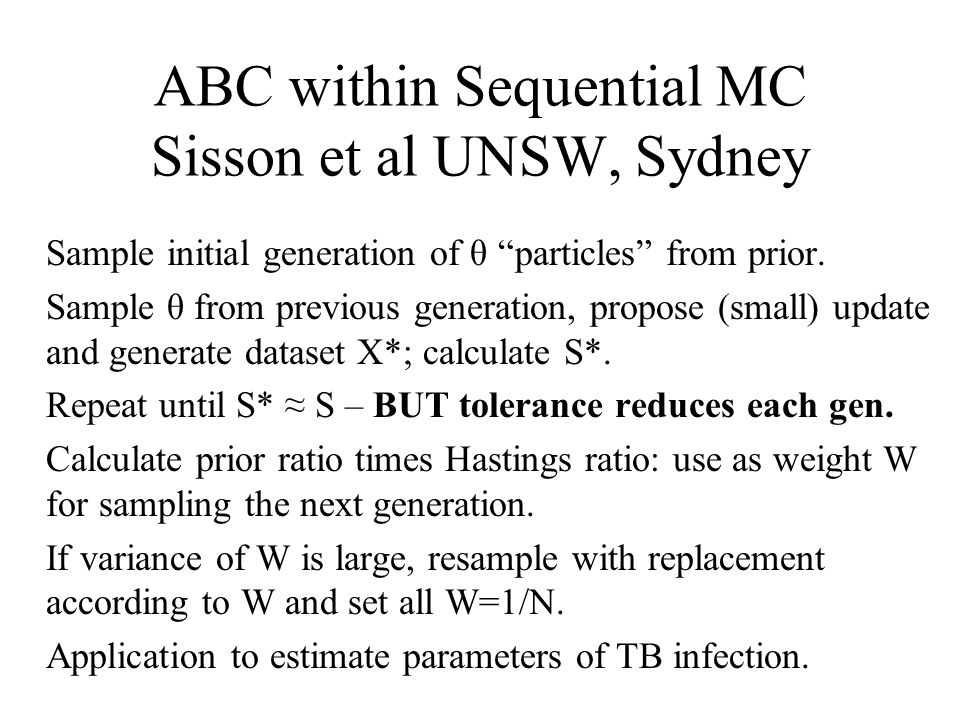"ABC within Sequential MC Sisson et al UNSW, Sydney Sample initial generation of θ ""particles"" from prior. Sample θ from previous generation, propose ("