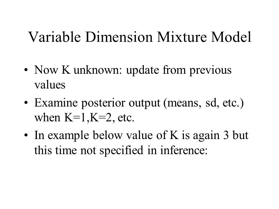 Variable Dimension Mixture Model Now K unknown: update from previous values Examine posterior output (means, sd, etc.) when K=1,K=2, etc. In example b