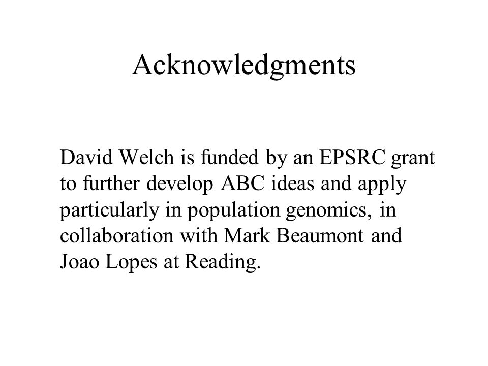Acknowledgments David Welch is funded by an EPSRC grant to further develop ABC ideas and apply particularly in population genomics, in collaboration w