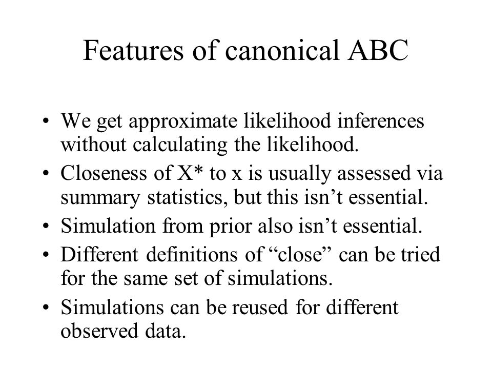 Features of canonical ABC We get approximate likelihood inferences without calculating the likelihood. Closeness of X* to x is usually assessed via su