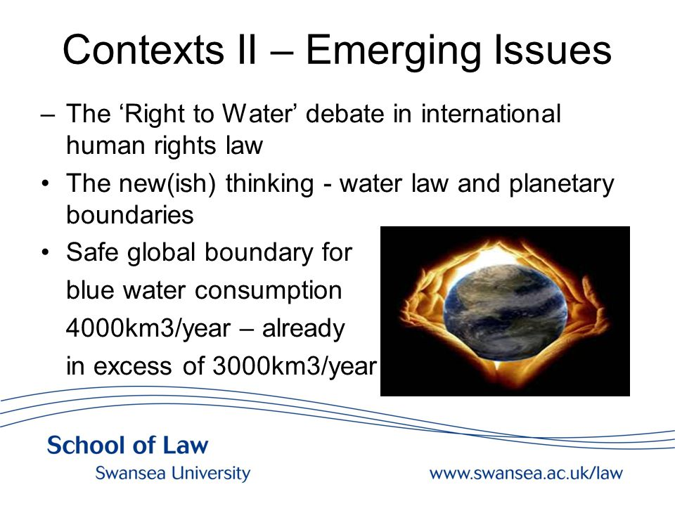 Contexts II – Emerging Issues –The 'Right to Water' debate in international human rights law The new(ish) thinking - water law and planetary boundaries Safe global boundary for blue water consumption 4000km3/year – already in excess of 3000km3/year