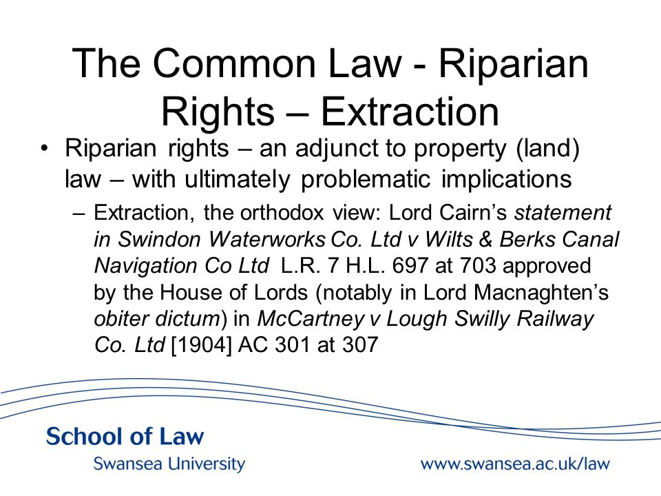 The Common Law - Riparian Rights – Extraction Riparian rights – an adjunct to property (land) law – with ultimately problematic implications –Extraction, the orthodox view: Lord Cairn's statement in Swindon Waterworks Co.