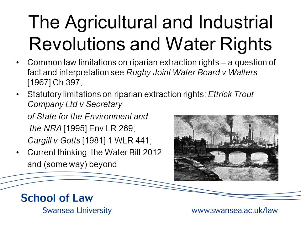 The Agricultural and Industrial Revolutions and Water Rights Common law limitations on riparian extraction rights – a question of fact and interpretation see Rugby Joint Water Board v Walters [1967] Ch 397; Statutory limitations on riparian extraction rights: Ettrick Trout Company Ltd v Secretary of State for the Environment and the NRA [1995] Env LR 269; Cargill v Gotts [1981] 1 WLR 441; Current thinking: the Water Bill 2012 and (some way) beyond