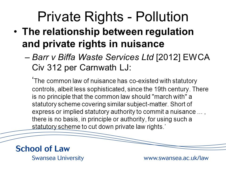 Private Rights - Pollution The relationship between regulation and private rights in nuisance –Barr v Biffa Waste Services Ltd [2012] EWCA Civ 312 per Carnwath LJ: ' The common law of nuisance has co-existed with statutory controls, albeit less sophisticated, since the 19th century.