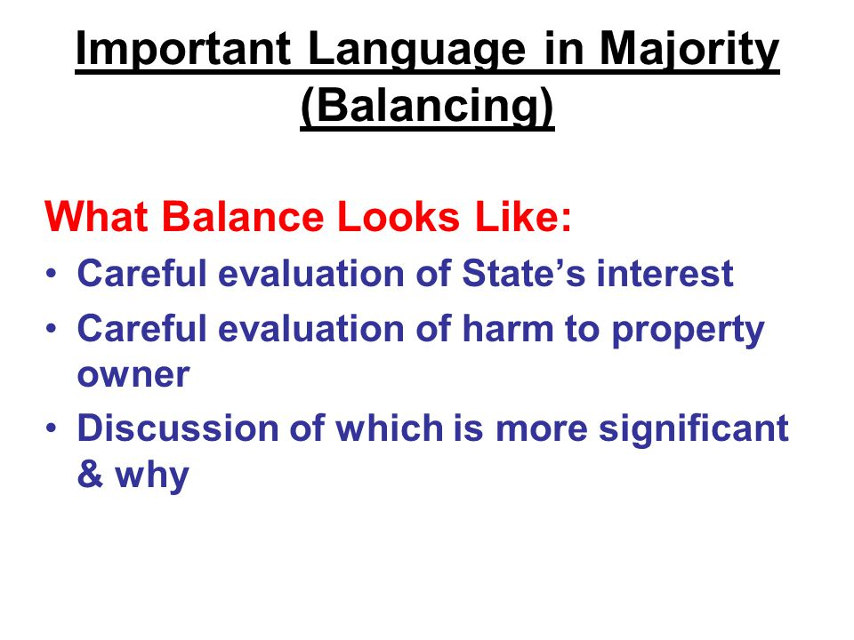 Important Language in Majority (Balancing) What Balance Looks Like: Careful evaluation of State's interest Careful evaluation of harm to property owner Discussion of which is more significant & why