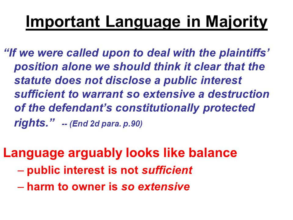 Important Language in Majority If we were called upon to deal with the plaintiffs' position alone we should think it clear that the statute does not disclose a public interest sufficient to warrant so extensive a destruction of the defendant's constitutionally protected rights. -- (End 2d para.