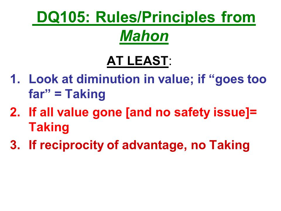 DQ105: Rules/Principles from Mahon AT LEAST: 1.Look at diminution in value; if goes too far = Taking 2.If all value gone [and no safety issue]= Taking 3.If reciprocity of advantage, no Taking