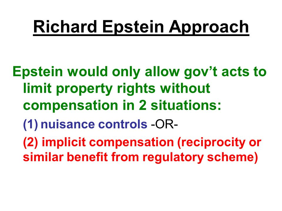 Richard Epstein Approach Epstein would only allow gov't acts to limit property rights without compensation in 2 situations: (1)nuisance controls -OR- (2) implicit compensation (reciprocity or similar benefit from regulatory scheme)