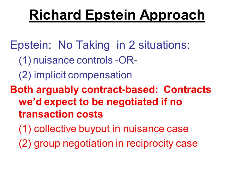 Richard Epstein Approach Epstein: No Taking in 2 situations: (1)nuisance controls -OR- (2) implicit compensation Both arguably contract-based: Contracts we'd expect to be negotiated if no transaction costs (1) collective buyout in nuisance case (2) group negotiation in reciprocity case