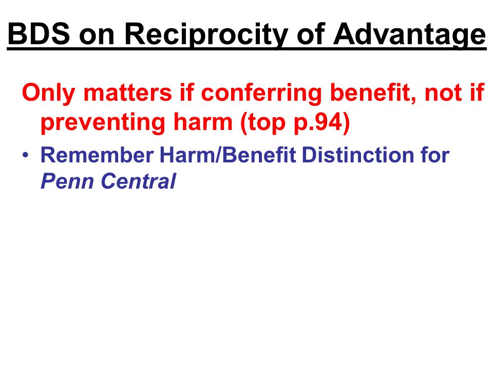 BDS on Reciprocity of Advantage Only matters if conferring benefit, not if preventing harm (top p.94) Remember Harm/Benefit Distinction for Penn Central