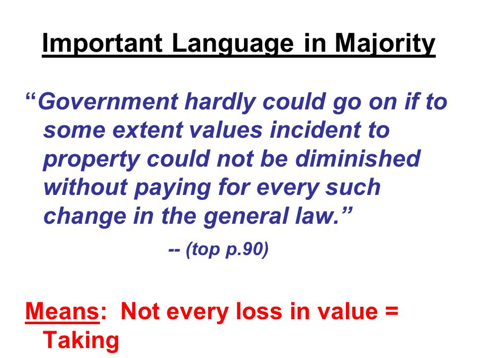 Important Language in Majority Government hardly could go on if to some extent values incident to property could not be diminished without paying for every such change in the general law. -- (top p.90) Means: Not every loss in value = Taking