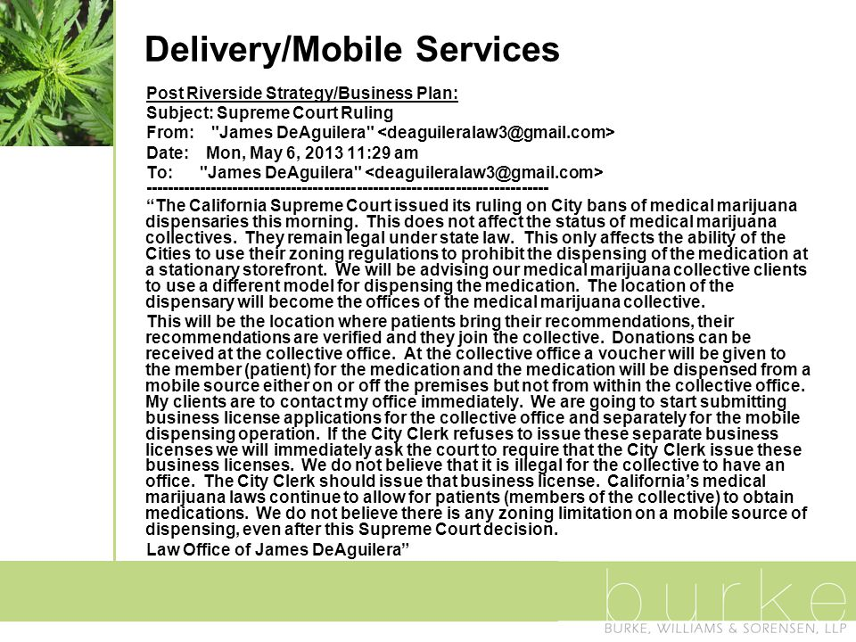 Delivery/Mobile Services Post Riverside Strategy/Business Plan: Subject: Supreme Court Ruling From: James DeAguilera Date: Mon, May 6, 2013 11:29 am To: James DeAguilera -------------------------------------------------------------------------- The California Supreme Court issued its ruling on City bans of medical marijuana dispensaries this morning.