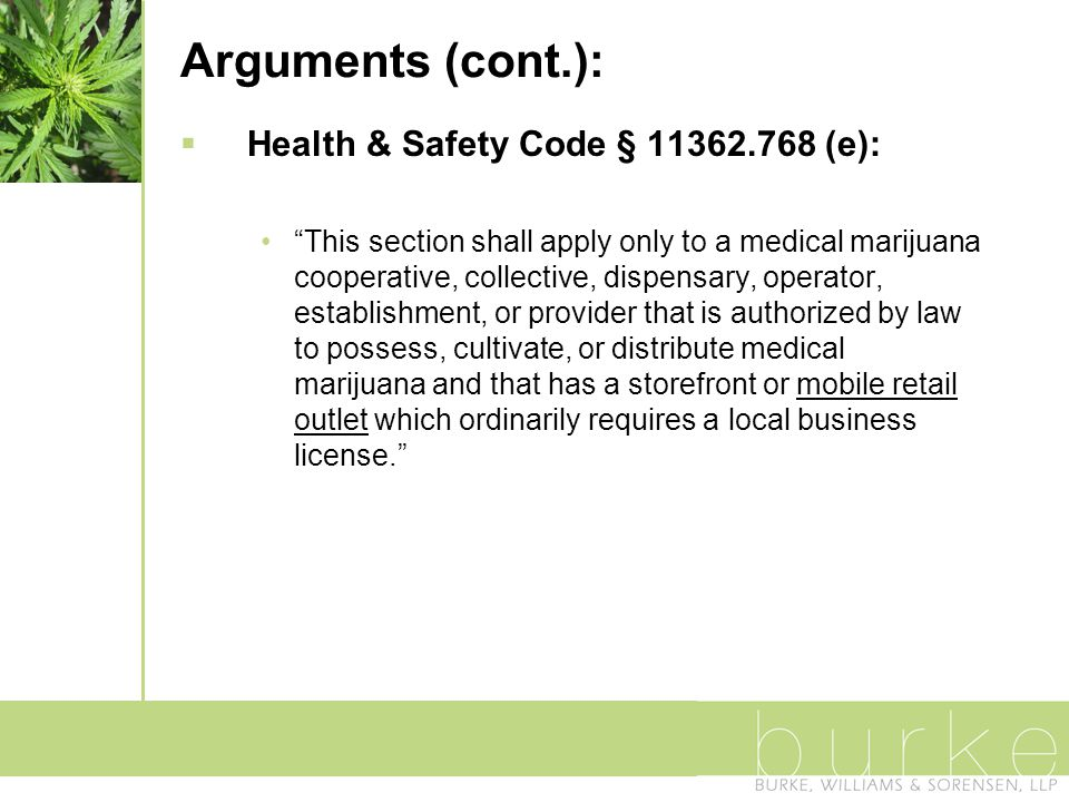 Arguments (cont.):  Health & Safety Code § 11362.768 (e): This section shall apply only to a medical marijuana cooperative, collective, dispensary, operator, establishment, or provider that is authorized by law to possess, cultivate, or distribute medical marijuana and that has a storefront or mobile retail outlet which ordinarily requires a local business license.