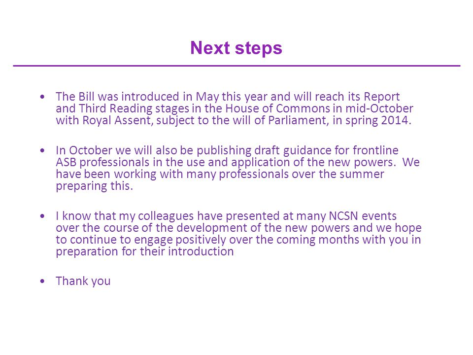 Next steps The Bill was introduced in May this year and will reach its Report and Third Reading stages in the House of Commons in mid-October with Royal Assent, subject to the will of Parliament, in spring 2014.