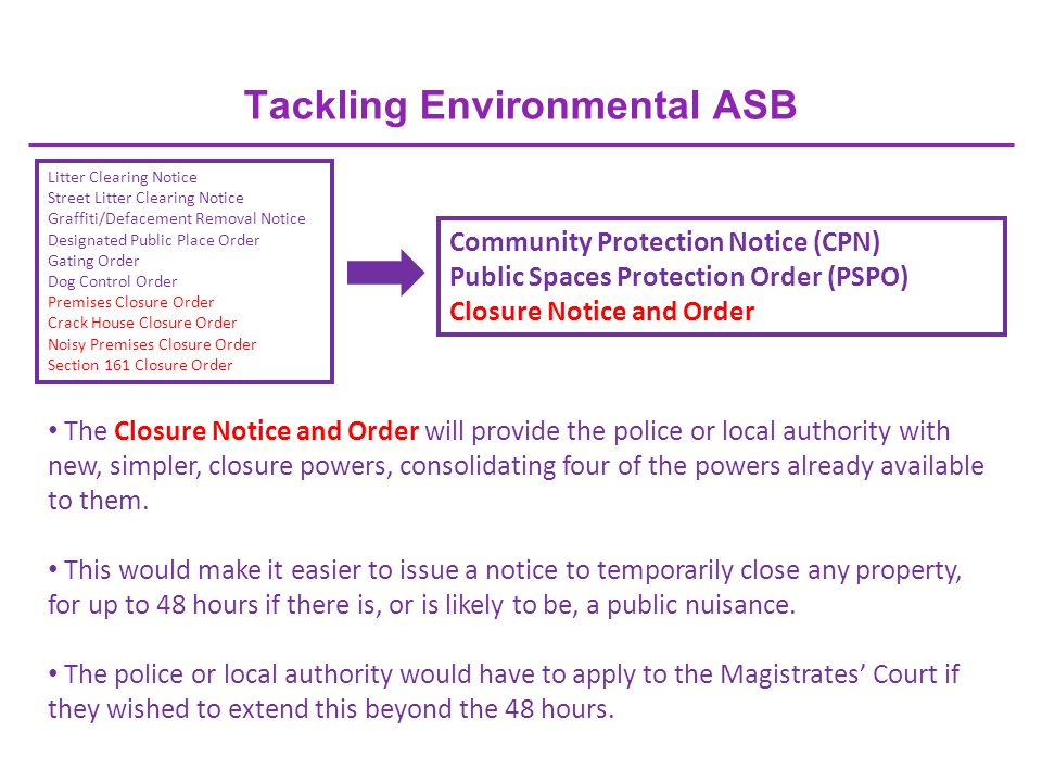 Tackling Environmental ASB Litter Clearing Notice Street Litter Clearing Notice Graffiti/Defacement Removal Notice Designated Public Place Order Gating Order Dog Control Order Premises Closure Order Crack House Closure Order Noisy Premises Closure Order Section 161 Closure Order Community Protection Notice (CPN) Public Spaces Protection Order (PSPO) Closure Notice and Order The Closure Notice and Order will provide the police or local authority with new, simpler, closure powers, consolidating four of the powers already available to them.