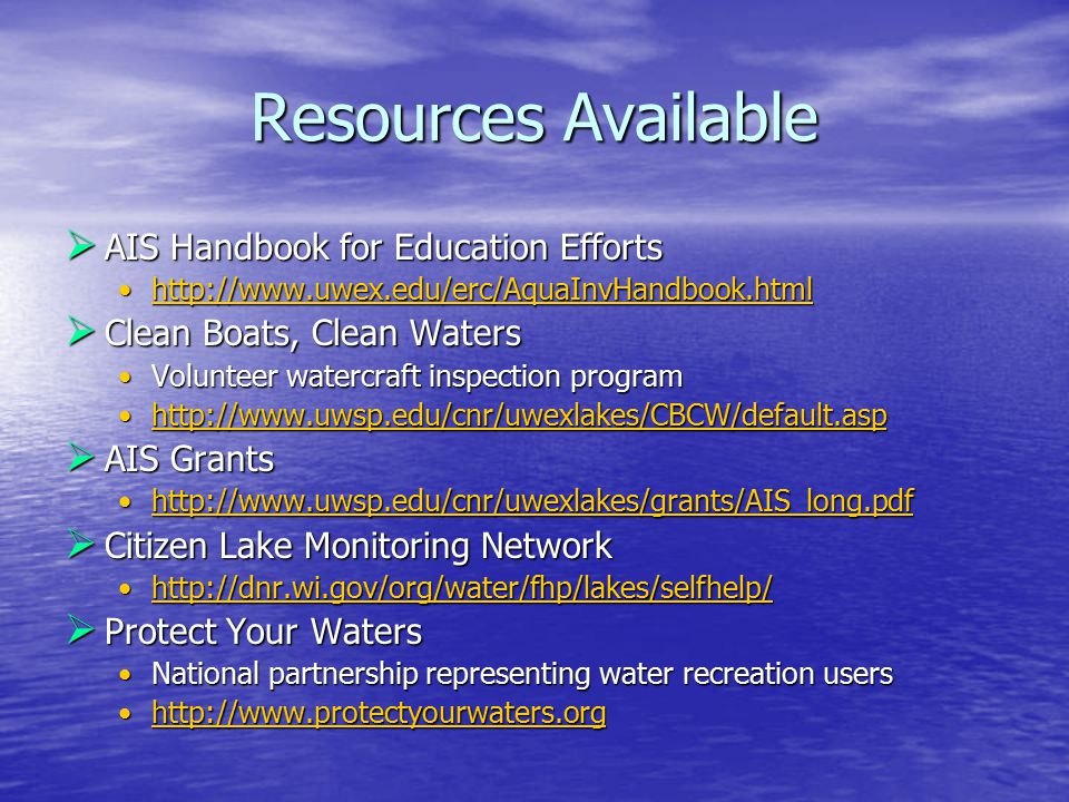 Resources Available  AIS Handbook for Education Efforts http://www.uwex.edu/erc/AquaInvHandbook.htmlhttp://www.uwex.edu/erc/AquaInvHandbook.html  Clean Boats, Clean Waters Volunteer watercraft inspection programVolunteer watercraft inspection program http://www.uwsp.edu/cnr/uwexlakes/CBCW/default.asphttp://www.uwsp.edu/cnr/uwexlakes/CBCW/default.asp  AIS Grants http://www.uwsp.edu/cnr/uwexlakes/grants/AIS_long.pdfhttp://www.uwsp.edu/cnr/uwexlakes/grants/AIS_long.pdf  Citizen Lake Monitoring Network http://dnr.wi.gov/org/water/fhp/lakes/selfhelp/http://dnr.wi.gov/org/water/fhp/lakes/selfhelp/  Protect Your Waters National partnership representing water recreation usersNational partnership representing water recreation users http://www.protectyourwaters.orghttp://www.protectyourwaters.org