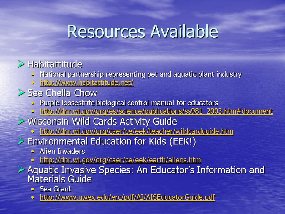 Resources Available  Habitattitude National partnership representing pet and aquatic plant industryNational partnership representing pet and aquatic plant industry http://www.habitattitude.net/http://www.habitattitude.net/http://www.habitattitude.net/  See Chella Chow Purple loosestrife biological control manual for educatorsPurple loosestrife biological control manual for educators http://dnr.wi.gov/org/es/science/publications/ss981_2003.htm#documenthttp://dnr.wi.gov/org/es/science/publications/ss981_2003.htm#document  Wisconsin Wild Cards Activity Guide http://dnr.wi.gov/org/caer/ce/eek/teacher/wildcardguide.htmhttp://dnr.wi.gov/org/caer/ce/eek/teacher/wildcardguide.htm  Environmental Education for Kids (EEK!) Alien InvadersAlien Invaders http://dnr.wi.gov/org/caer/ce/eek/earth/aliens.htmhttp://dnr.wi.gov/org/caer/ce/eek/earth/aliens.htm  Aquatic Invasive Species: An Educator's Information and Materials Guide Sea GrantSea Grant http://www.uwex.edu/erc/pdf/AI/AISEducatorGuide.pdfhttp://www.uwex.edu/erc/pdf/AI/AISEducatorGuide.pdf