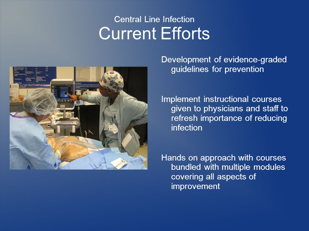 Central Line Infection Current Efforts Development of evidence-graded guidelines for prevention Implement instructional courses given to physicians and staff to refresh importance of reducing infection Hands on approach with courses bundled with multiple modules covering all aspects of improvement
