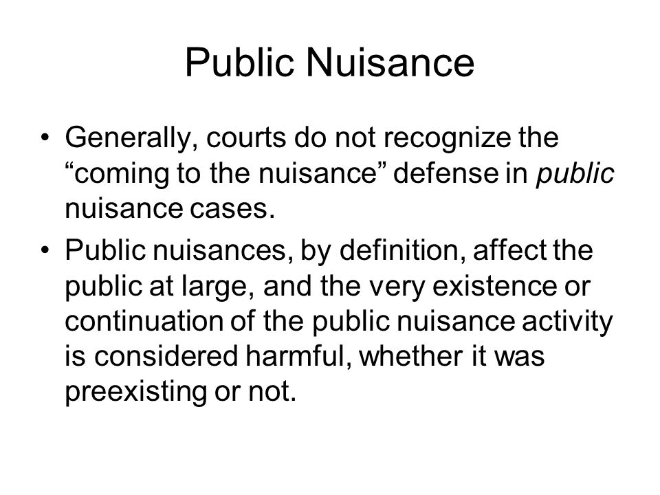Public Nuisance Generally, courts do not recognize the coming to the nuisance defense in public nuisance cases.