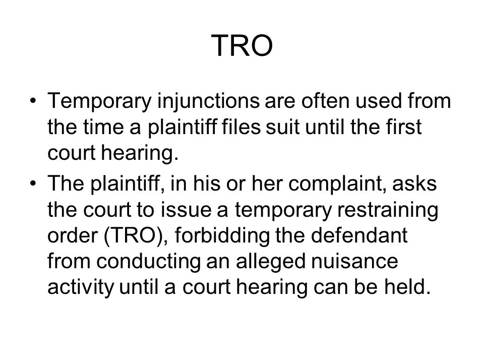 TRO Temporary injunctions are often used from the time a plaintiff files suit until the first court hearing.
