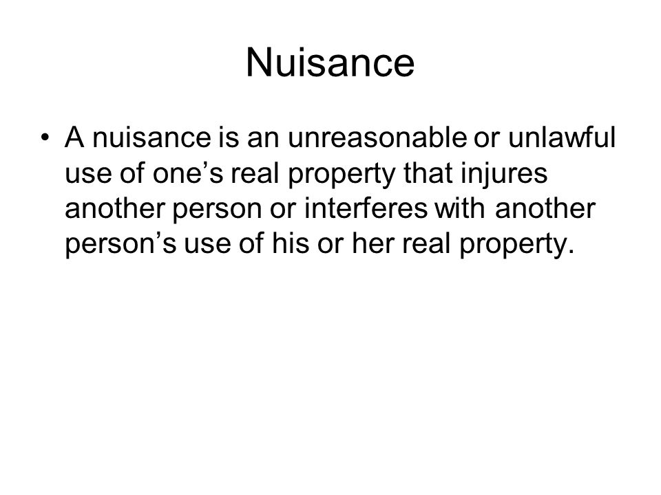 A nuisance is an unreasonable or unlawful use of one's real property that injures another person or interferes with another person's use of his or her real property.