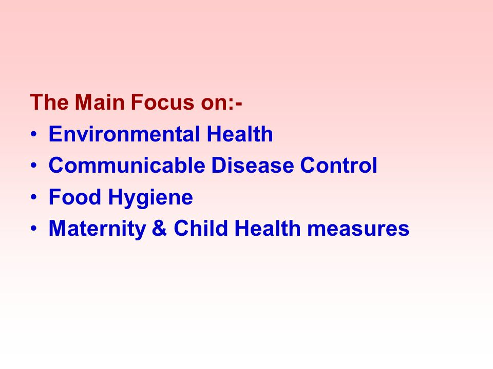 The Main Focus on:- Environmental Health Communicable Disease Control Food Hygiene Maternity & Child Health measures