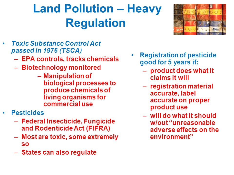 Land Pollution – Heavy Regulation Toxic Substance Control Act passed in 1976 (TSCA) –EPA controls, tracks chemicals –Biotechnology monitored –Manipula