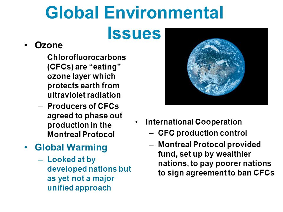 "Global Environmental Issues Ozone –Chlorofluorocarbons (CFCs) are ""eating"" ozone layer which protects earth from ultraviolet radiation –Producers of C"