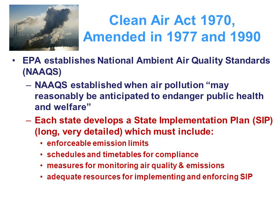 "Clean Air Act 1970, Amended in 1977 and 1990 EPA establishes National Ambient Air Quality Standards (NAAQS) –NAAQS established when air pollution ""may"