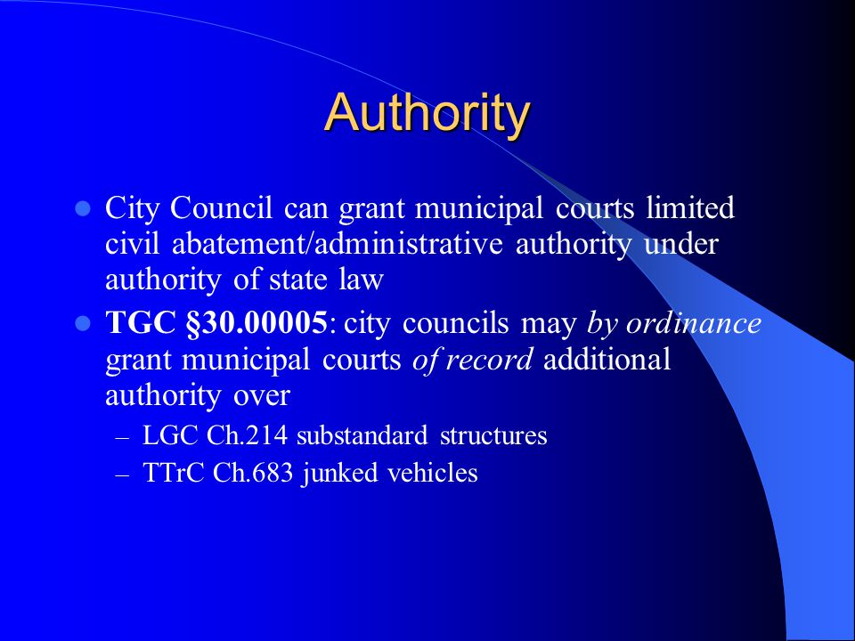 Authority City Council can grant municipal courts limited civil abatement/administrative authority under authority of state law TGC §30.00005: city councils may by ordinance grant municipal courts of record additional authority over – LGC Ch.214 substandard structures – TTrC Ch.683 junked vehicles