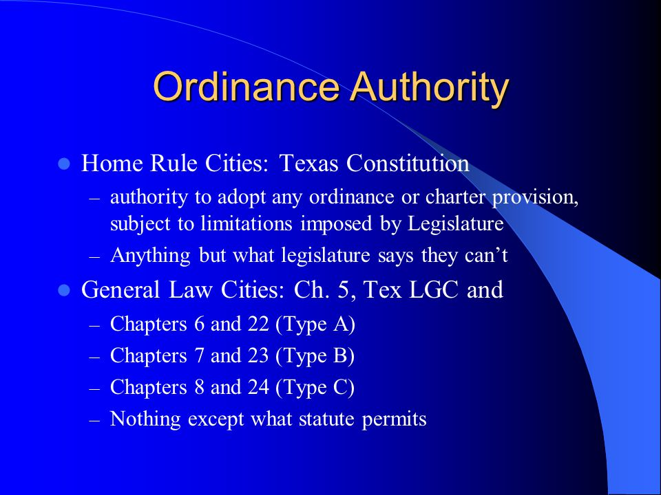Ordinance Authority Home Rule Cities: Texas Constitution – authority to adopt any ordinance or charter provision, subject to limitations imposed by Legislature – Anything but what legislature says they can't General Law Cities: Ch.