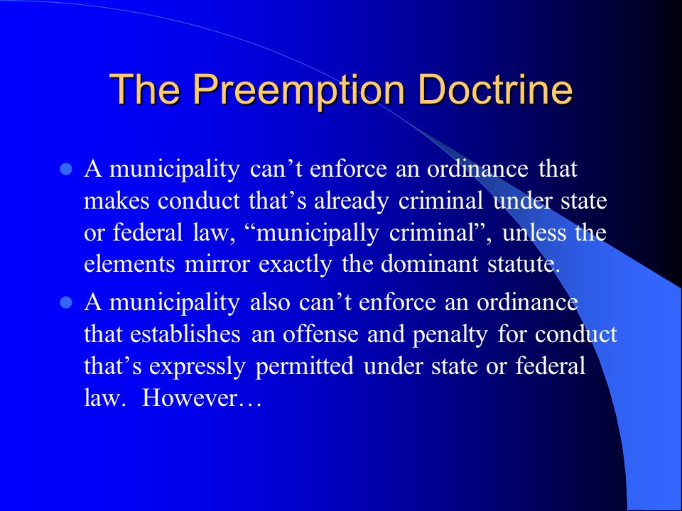 The Preemption Doctrine A municipality can't enforce an ordinance that makes conduct that's already criminal under state or federal law, municipally criminal , unless the elements mirror exactly the dominant statute.