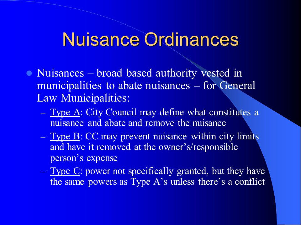 Nuisance Ordinances Nuisances – broad based authority vested in municipalities to abate nuisances – for General Law Municipalities: – Type A: City Council may define what constitutes a nuisance and abate and remove the nuisance – Type B: CC may prevent nuisance within city limits and have it removed at the owner's/responsible person's expense – Type C: power not specifically granted, but they have the same powers as Type A's unless there's a conflict