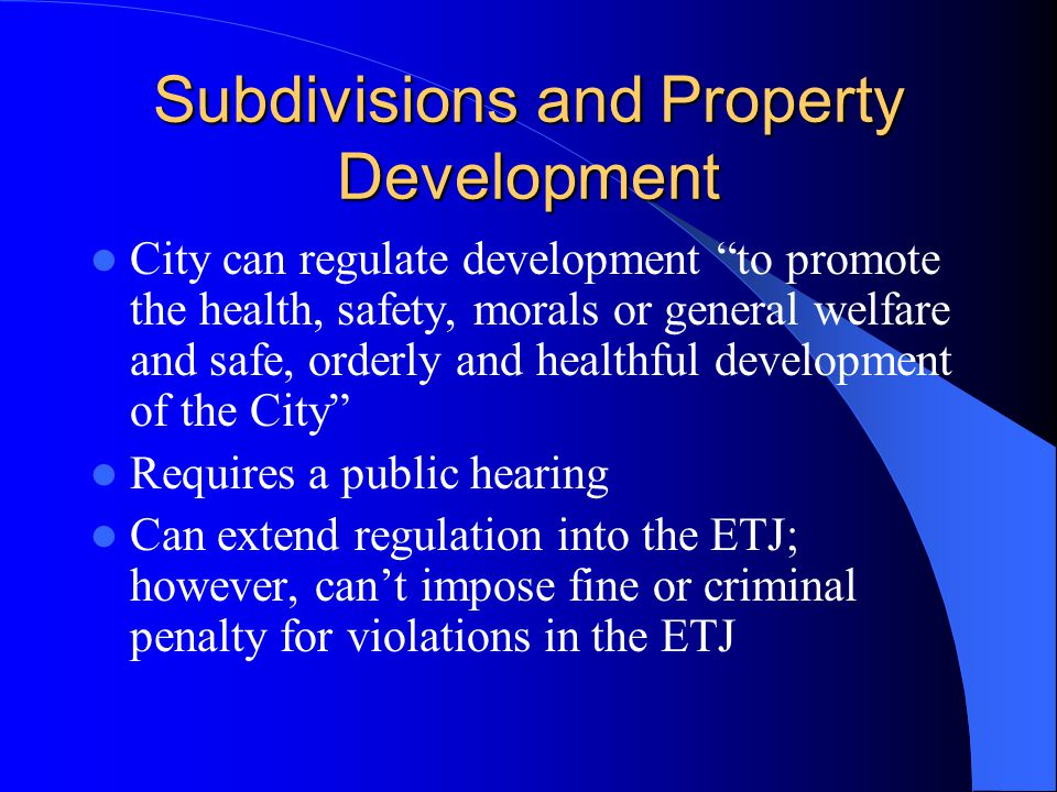 Subdivisions and Property Development City can regulate development to promote the health, safety, morals or general welfare and safe, orderly and healthful development of the City Requires a public hearing Can extend regulation into the ETJ; however, can't impose fine or criminal penalty for violations in the ETJ