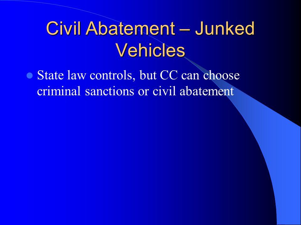 Civil Abatement – Junked Vehicles State law controls, but CC can choose criminal sanctions or civil abatement