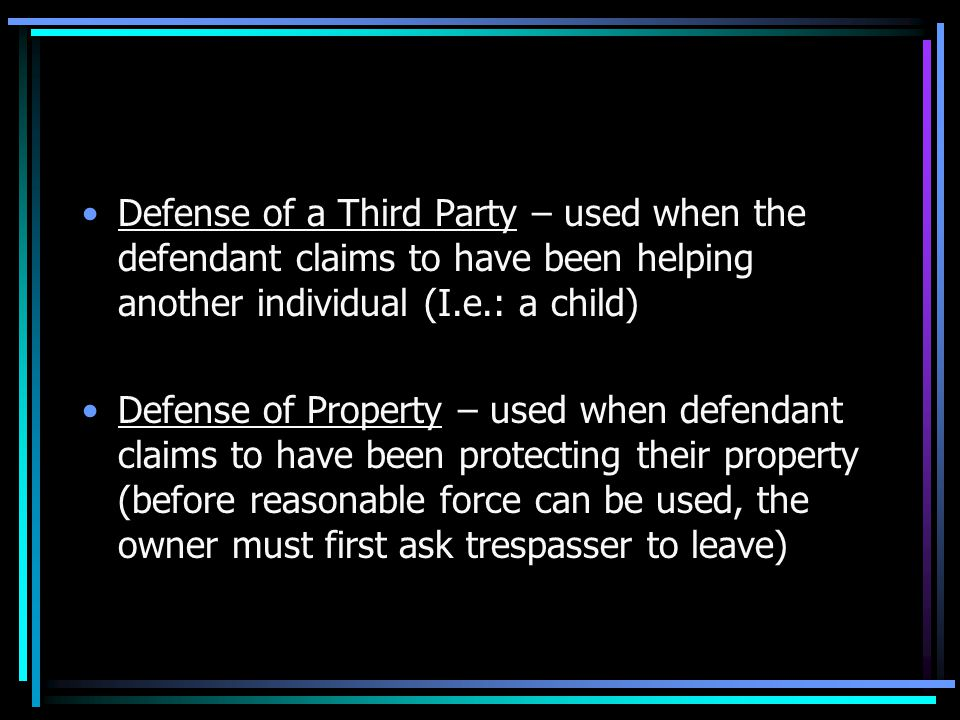 Defense of a Third Party – used when the defendant claims to have been helping another individual (I.e.: a child) Defense of Property – used when defendant claims to have been protecting their property (before reasonable force can be used, the owner must first ask trespasser to leave)