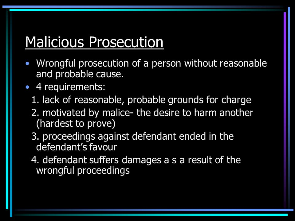 Malicious Prosecution Wrongful prosecution of a person without reasonable and probable cause.