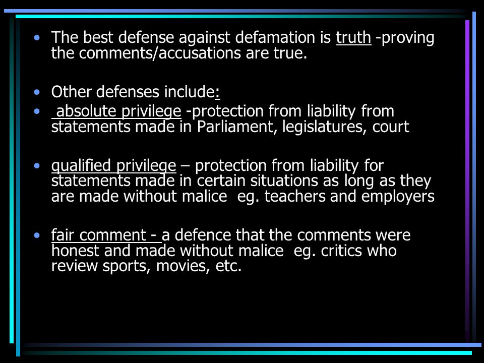 The best defense against defamation is truth -proving the comments/accusations are true.