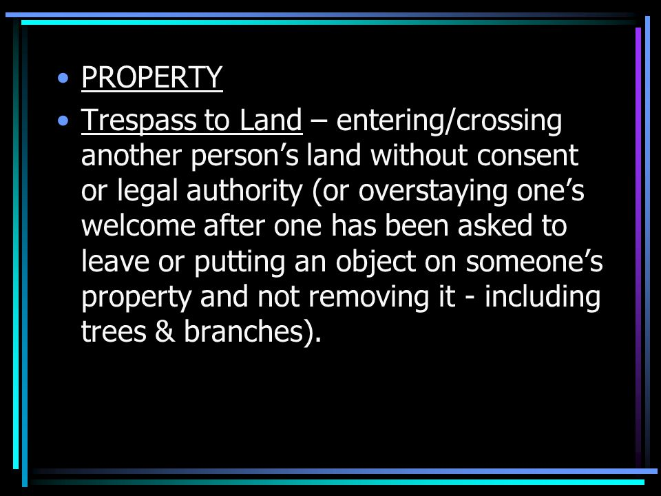 PROPERTY Trespass to Land – entering/crossing another person's land without consent or legal authority (or overstaying one's welcome after one has been asked to leave or putting an object on someone's property and not removing it - including trees & branches).