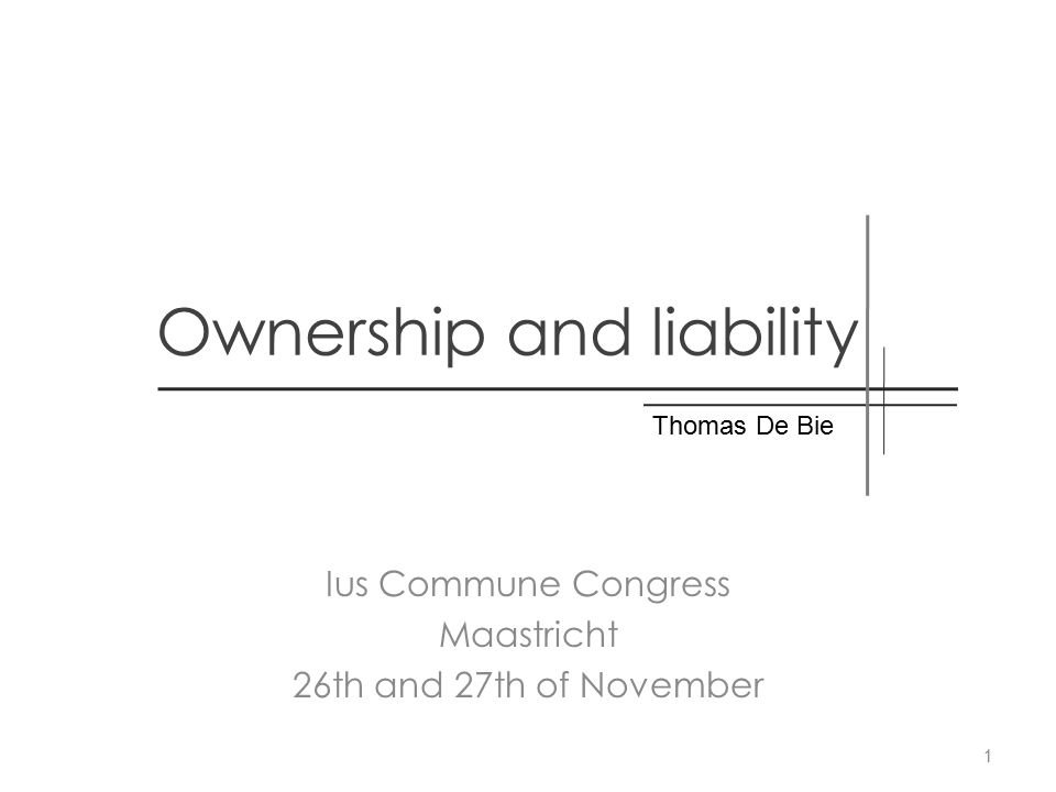 Ownership and liability Ius Commune Congress Maastricht 26th and 27th of November Thomas De Bie 1