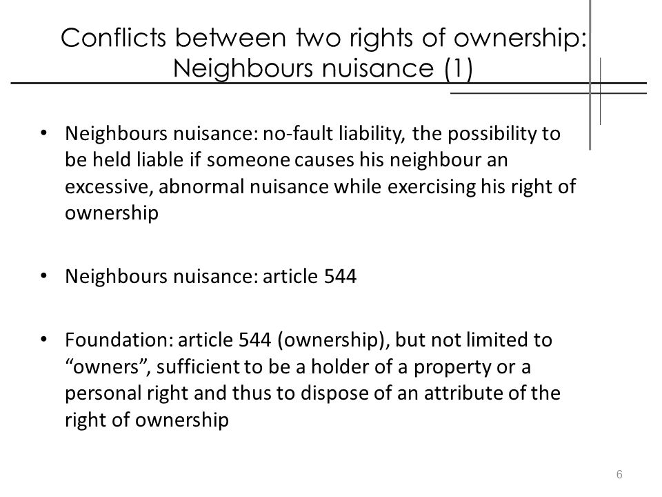 Conflicts between two rights of ownership: Neighbours nuisance (1) Neighbours nuisance: no-fault liability, the possibility to be held liable if someo