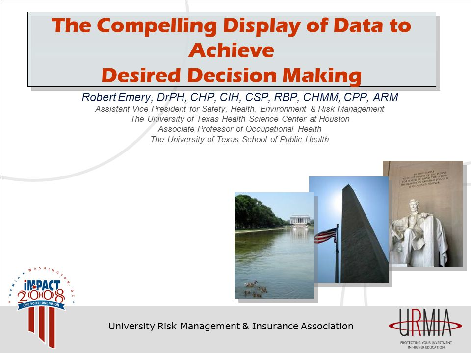 University Risk Management & Insurance Association The Compelling Display of Data to Achieve Desired Decision Making Robert Emery, DrPH, CHP, CIH, CSP, RBP, CHMM, CPP, ARM Assistant Vice President for Safety, Health, Environment & Risk Management The University of Texas Health Science Center at Houston Associate Professor of Occupational Health The University of Texas School of Public Health