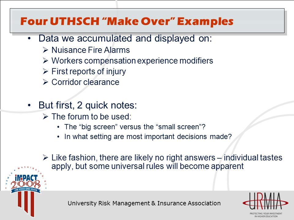 University Risk Management & Insurance Association Four UTHSCH Make Over Examples Data we accumulated and displayed on:  Nuisance Fire Alarms  Workers compensation experience modifiers  First reports of injury  Corridor clearance But first, 2 quick notes:  The forum to be used: The big screen versus the small screen .