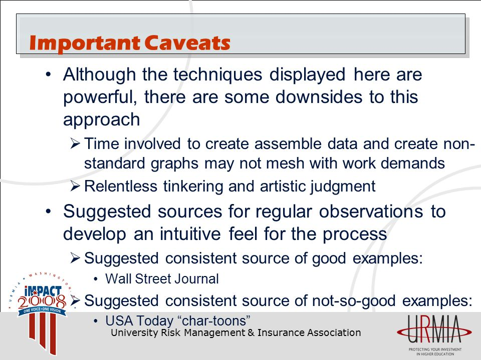 University Risk Management & Insurance Association Important Caveats Although the techniques displayed here are powerful, there are some downsides to this approach  Time involved to create assemble data and create non- standard graphs may not mesh with work demands  Relentless tinkering and artistic judgment Suggested sources for regular observations to develop an intuitive feel for the process  Suggested consistent source of good examples: Wall Street Journal  Suggested consistent source of not-so-good examples: USA Today char-toons
