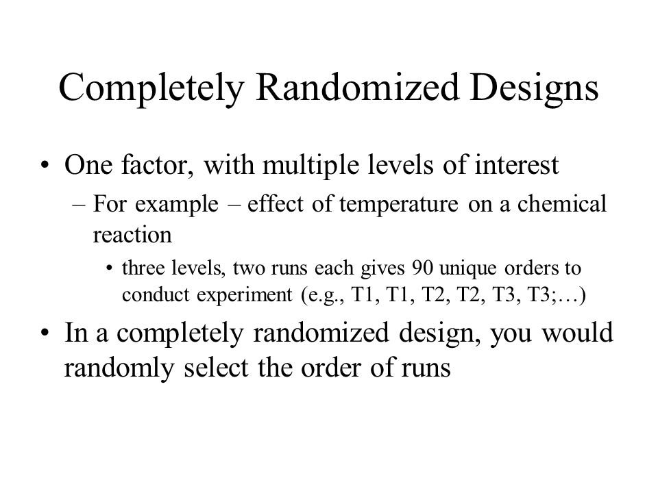 Completely Randomized Designs One factor, with multiple levels of interest –For example – effect of temperature on a chemical reaction three levels, two runs each gives 90 unique orders to conduct experiment (e.g., T1, T1, T2, T2, T3, T3;…) In a completely randomized design, you would randomly select the order of runs
