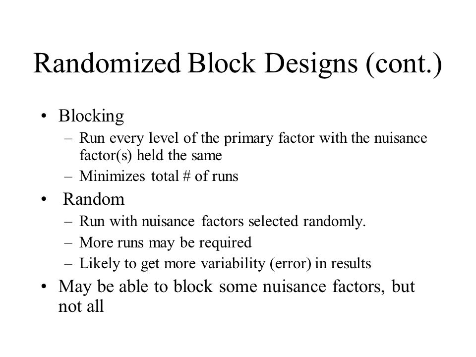 Randomized Block Designs (cont.) Blocking –Run every level of the primary factor with the nuisance factor(s) held the same –Minimizes total # of runs Random –Run with nuisance factors selected randomly.
