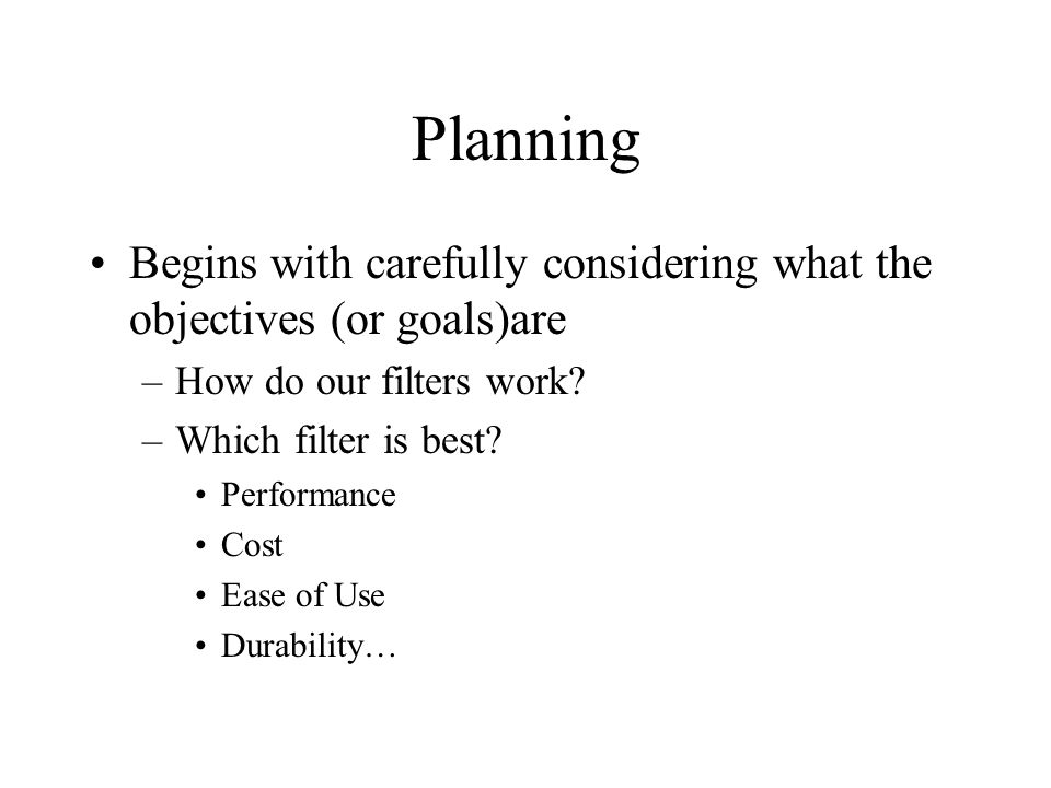 Planning Begins with carefully considering what the objectives (or goals)are –How do our filters work.