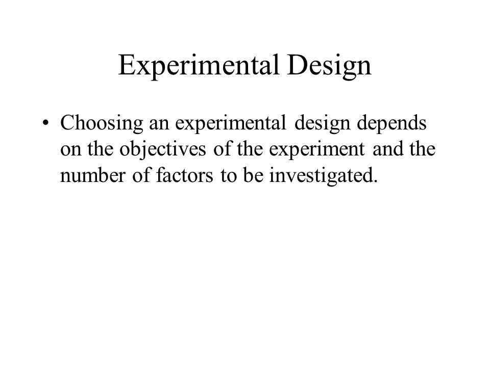 Experimental Design Choosing an experimental design depends on the objectives of the experiment and the number of factors to be investigated.